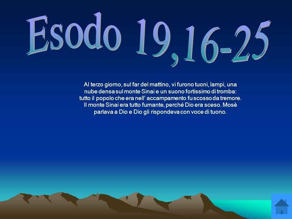 Al terzo giorno, sul far del mattino, vi furono tuoni, lampi, una nube densa sul monte Sinai e un suono fortissimo di tromba: tutto il popolo che era