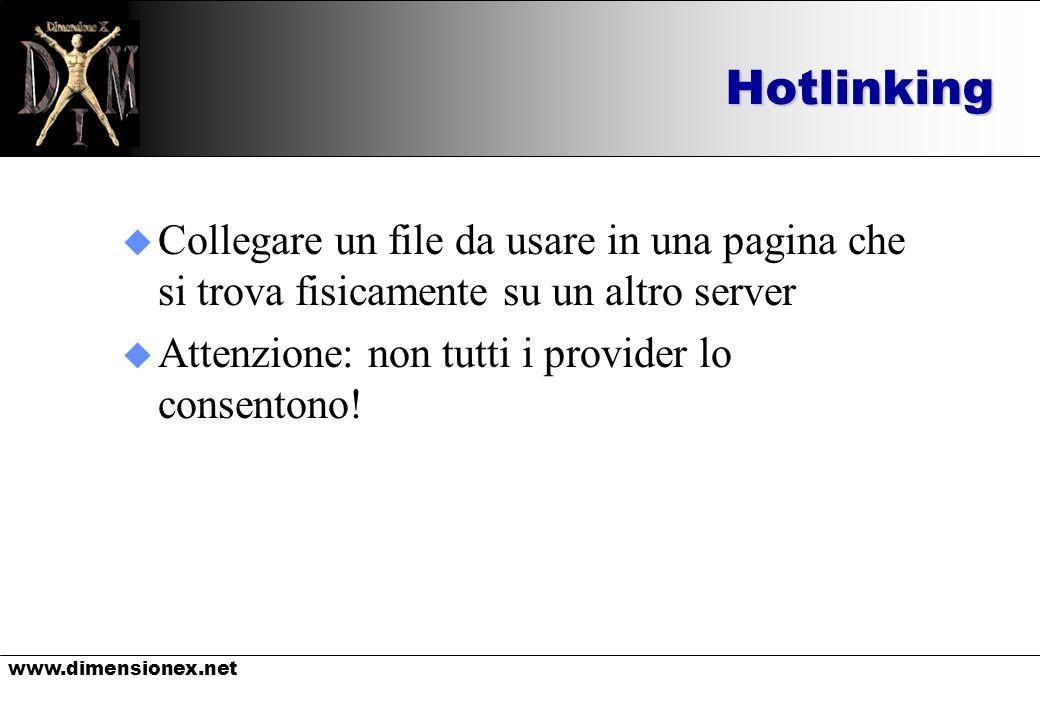 www.dimensionex.netHotlinking u Collegare un file da usare in una pagina che si trova fisicamente su un altro server u Attenzione: non tutti i provider lo consentono!
