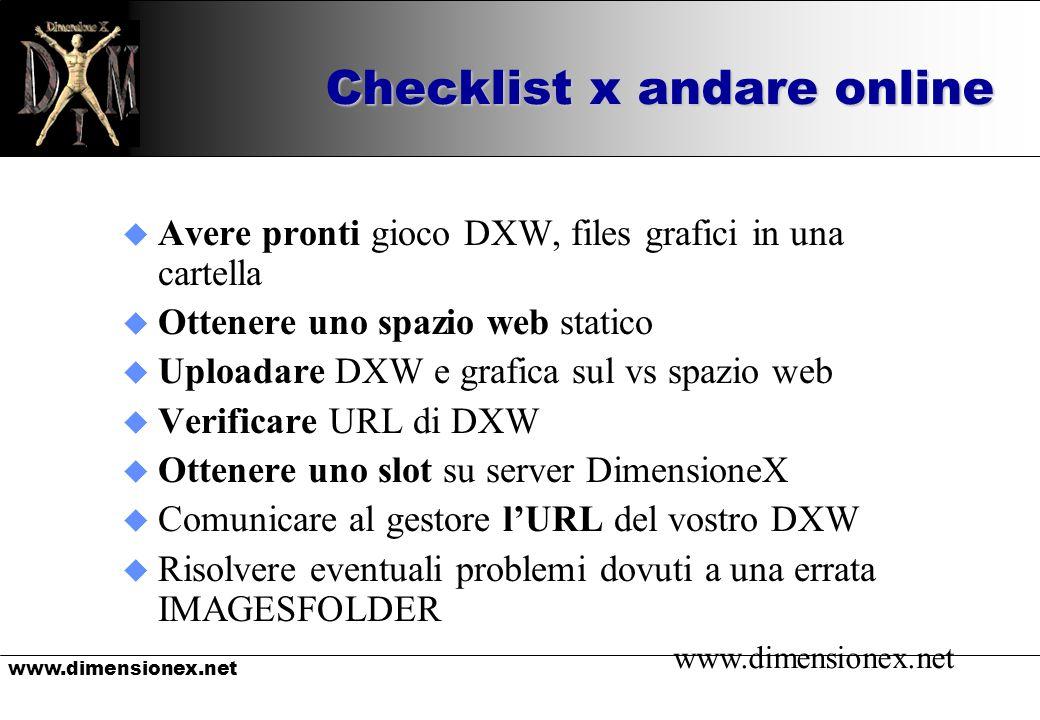 www.dimensionex.net Checklist x andare online u Avere pronti gioco DXW, files grafici in una cartella u Ottenere uno spazio web statico u Uploadare DXW e grafica sul vs spazio web u Verificare URL di DXW u Ottenere uno slot su server DimensioneX u Comunicare al gestore lURL del vostro DXW u Risolvere eventuali problemi dovuti a una errata IMAGESFOLDER www.dimensionex.net