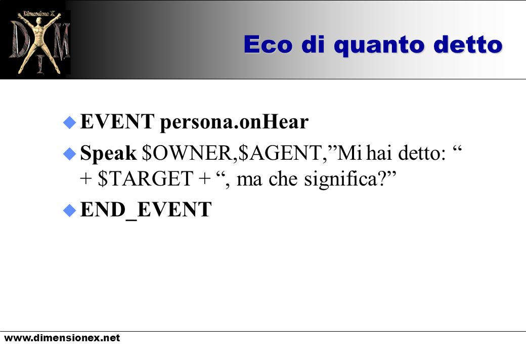 www.dimensionex.net Eco di quanto detto u EVENT persona.onHear u Speak $OWNER,$AGENT,Mi hai detto: + $TARGET +, ma che significa? u END_EVENT