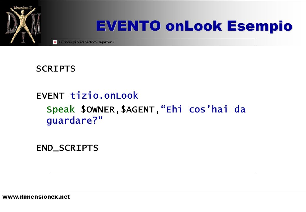 www.dimensionex.net EVENTO onLook Esempio SCRIPTS EVENT tizio.onLook Speak $OWNER,$AGENT,Ehi coshai da guardare END_SCRIPTS