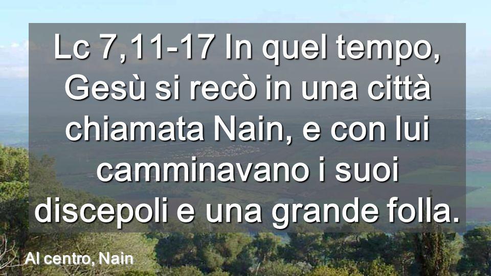 Lc 7,11-17 In quel tempo, Gesù si recò in una città chiamata Nain, e con lui camminavano i suoi discepoli e una grande folla.