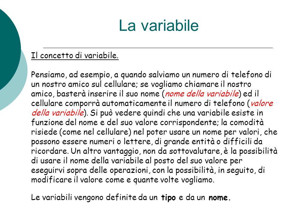 La variabile Il concetto di variabile. Pensiamo, ad esempio, a quando salviamo un numero di telefono di un nostro amico sul cellulare; se vogliamo chi