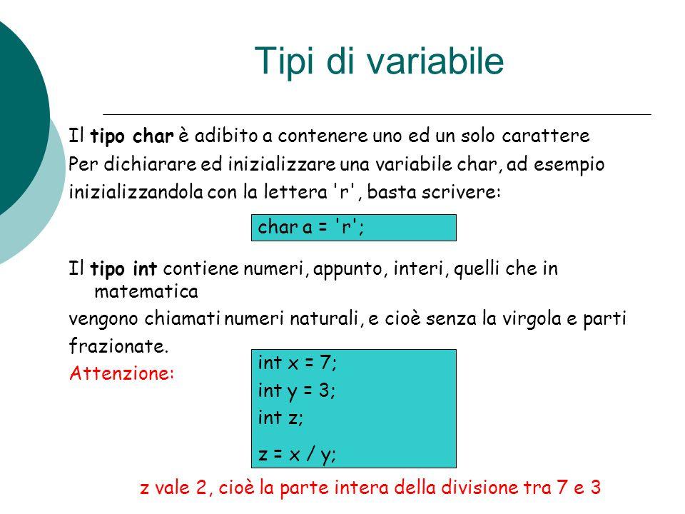 Tipi di variabile Il tipo char è adibito a contenere uno ed un solo carattere Per dichiarare ed inizializzare una variabile char, ad esempio inizializ