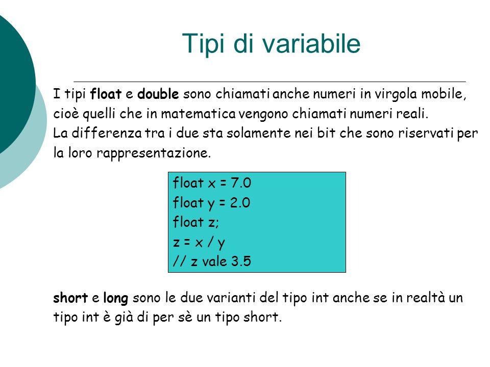 Tipi di variabile I tipi float e double sono chiamati anche numeri in virgola mobile, cioè quelli che in matematica vengono chiamati numeri reali. La