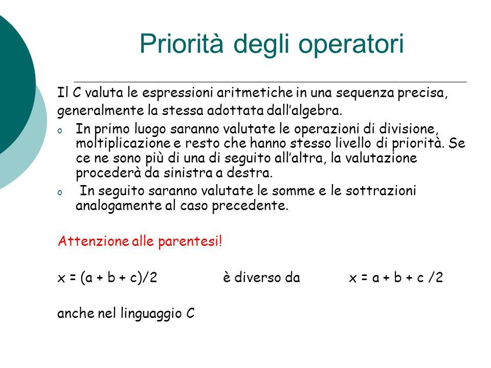 Priorità degli operatori Il C valuta le espressioni aritmetiche in una sequenza precisa, generalmente la stessa adottata dallalgebra. o In primo luogo