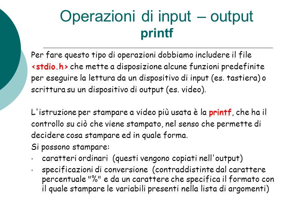 Operazioni di input – output printf Per fare questo tipo di operazioni dobbiamo includere il file che mette a disposizione alcune funzioni predefinite