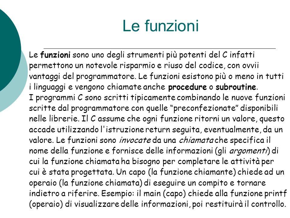 Le funzioni Le funzioni sono uno degli strumenti più potenti del C infatti permettono un notevole risparmio e riuso del codice, con ovvii vantaggi del