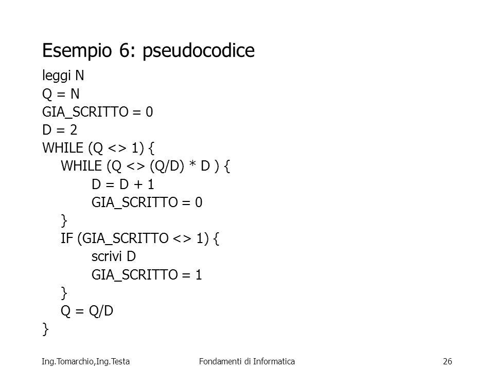 Ing.Tomarchio,Ing.TestaFondamenti di Informatica26 Esempio 6: pseudocodice leggi N Q = N GIA_SCRITTO = 0 D = 2 WHILE (Q <> 1) { WHILE (Q <> (Q/D) * D ) { D = D + 1 GIA_SCRITTO = 0 } IF (GIA_SCRITTO <> 1) { scrivi D GIA_SCRITTO = 1 } Q = Q/D }