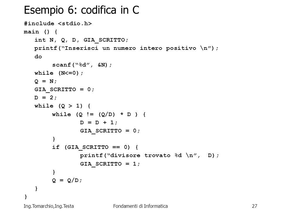 Ing.Tomarchio,Ing.TestaFondamenti di Informatica27 Esempio 6: codifica in C #include main () { int N, Q, D, GIA_SCRITTO; printf(Inserisci un numero intero positivo \n); do scanf(%d, &N); while (N<=0); Q = N; GIA_SCRITTO = 0; D = 2; while (Q > 1) { while (Q != (Q/D) * D ) { D = D + 1; GIA_SCRITTO = 0; } if (GIA_SCRITTO == 0) { printf(divisore trovato %d \n, D); GIA_SCRITTO = 1; } Q = Q/D; }