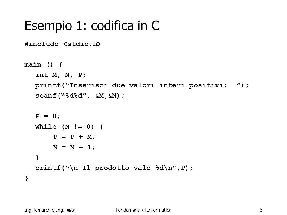 Ing.Tomarchio,Ing.TestaFondamenti di Informatica5 Esempio 1: codifica in C #include main () { int M, N, P; printf(Inserisci due valori interi positivi: ); scanf(%d%d, &M,&N); P = 0; while (N != 0) { P = P + M; N = N – 1; } printf(\n Il prodotto vale %d\n,P); }