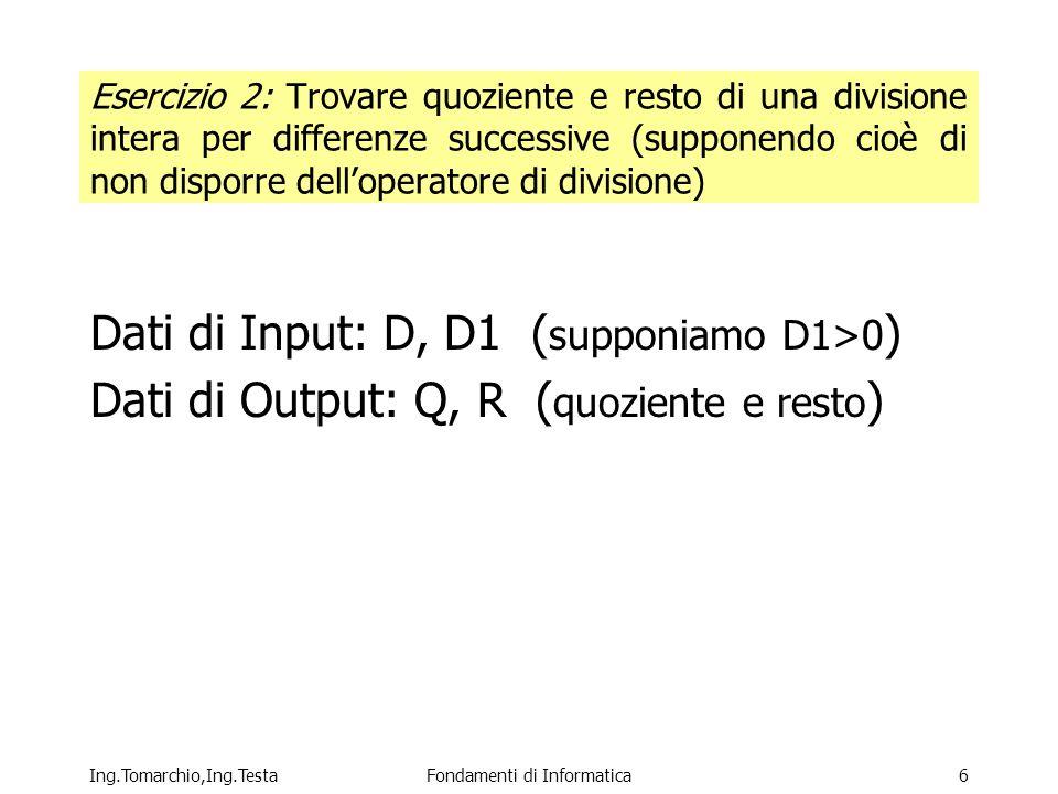 Ing.Tomarchio,Ing.TestaFondamenti di Informatica6 Esercizio 2: Trovare quoziente e resto di una divisione intera per differenze successive (supponendo cioè di non disporre delloperatore di divisione) Dati di Input: D, D1 ( supponiamo D1>0 ) Dati di Output: Q, R ( quoziente e resto )