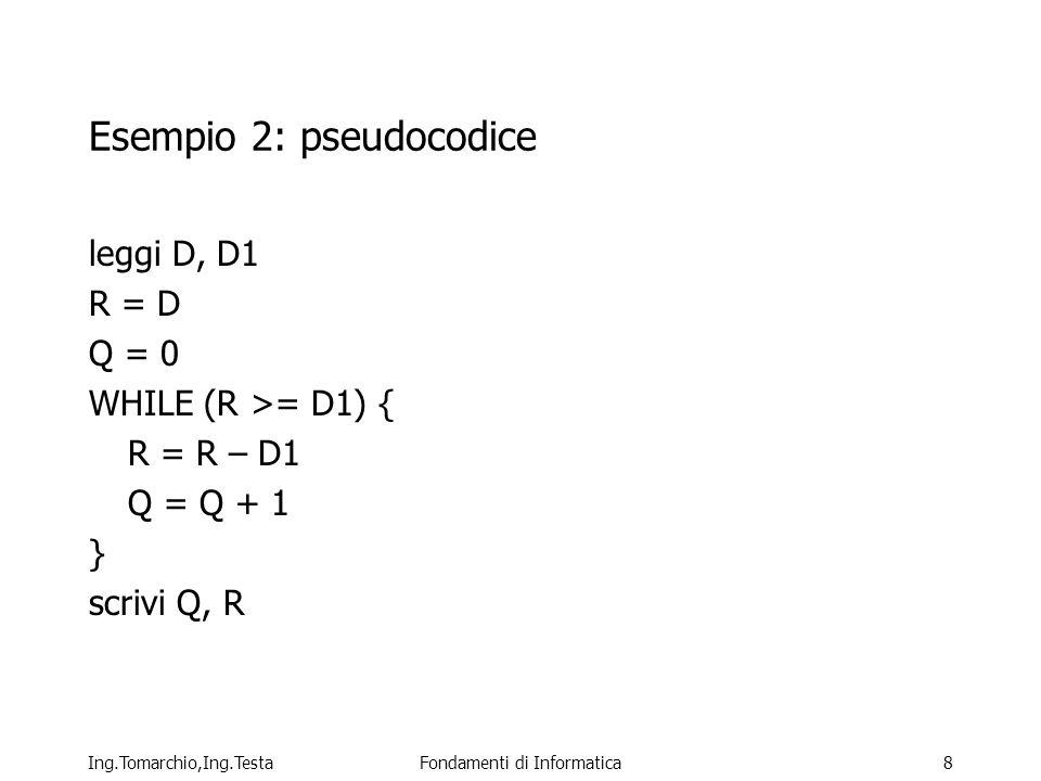 Ing.Tomarchio,Ing.TestaFondamenti di Informatica8 Esempio 2: pseudocodice leggi D, D1 R = D Q = 0 WHILE (R >= D1) { R = R – D1 Q = Q + 1 } scrivi Q, R