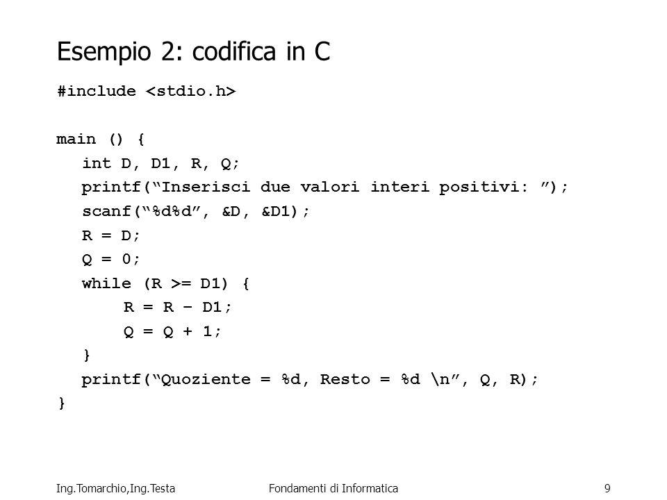 Ing.Tomarchio,Ing.TestaFondamenti di Informatica9 Esempio 2: codifica in C #include main () { int D, D1, R, Q; printf(Inserisci due valori interi positivi: ); scanf(%d%d, &D, &D1); R = D; Q = 0; while (R >= D1) { R = R – D1; Q = Q + 1; } printf(Quoziente = %d, Resto = %d \n, Q, R); }