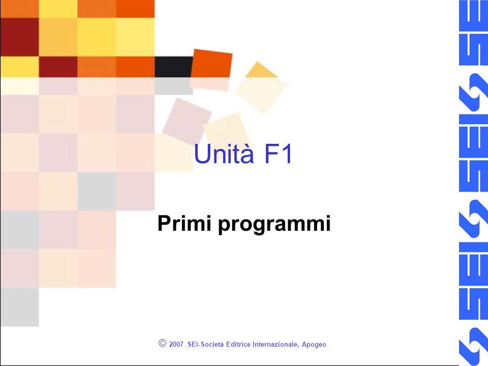 © 2007 SEI-Società Editrice Internazionale, Apogeo Unità F1 Primi programmi
