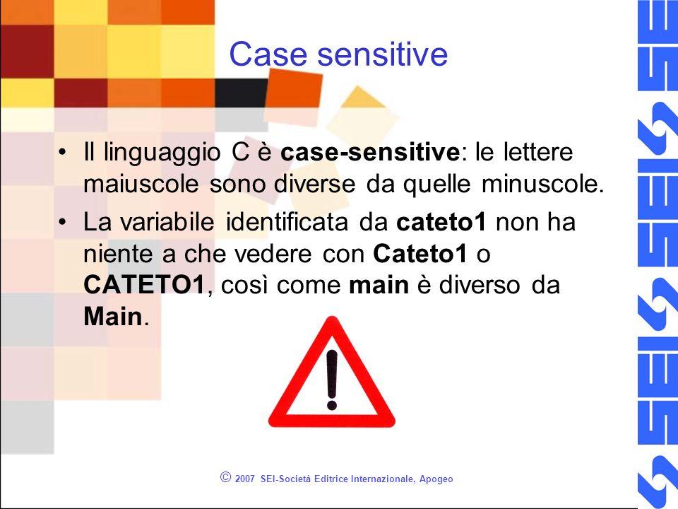 © 2007 SEI-Società Editrice Internazionale, Apogeo Case sensitive Il linguaggio C è case-sensitive: le lettere maiuscole sono diverse da quelle minuscole.