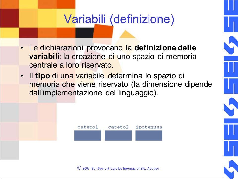© 2007 SEI-Società Editrice Internazionale, Apogeo Variabili (definizione) Le dichiarazioni provocano la definizione delle variabili: la creazione di uno spazio di memoria centrale a loro riservato.