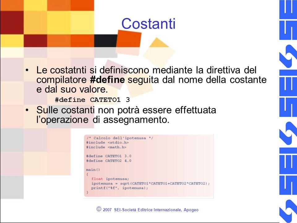 © 2007 SEI-Società Editrice Internazionale, Apogeo Costanti Le costatnti si definiscono mediante la direttiva del compilatore #define seguita dal nome della costante e dal suo valore.