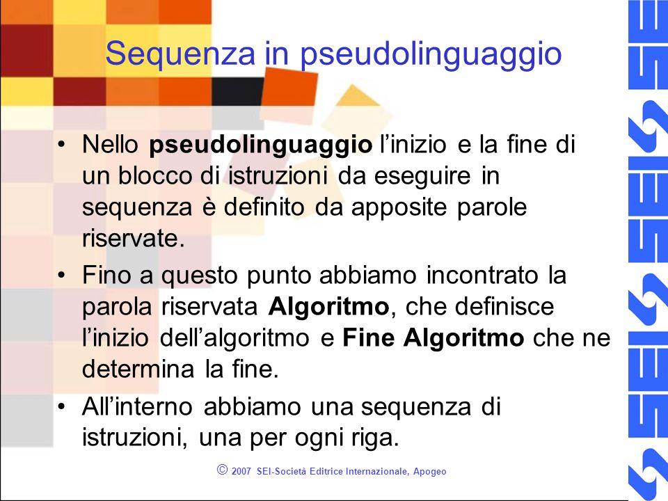 © 2007 SEI-Società Editrice Internazionale, Apogeo Sequenza in pseudolinguaggio Nello pseudolinguaggio linizio e la fine di un blocco di istruzioni da eseguire in sequenza è definito da apposite parole riservate.