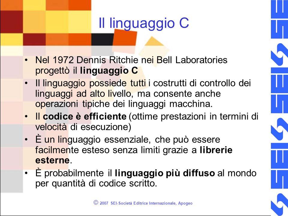 © 2007 SEI-Società Editrice Internazionale, Apogeo Il linguaggio C Nel 1972 Dennis Ritchie nei Bell Laboratories progettò il linguaggio C Il linguaggio possiede tutti i costrutti di controllo dei linguaggi ad alto livello, ma consente anche operazioni tipiche dei linguaggi macchina.