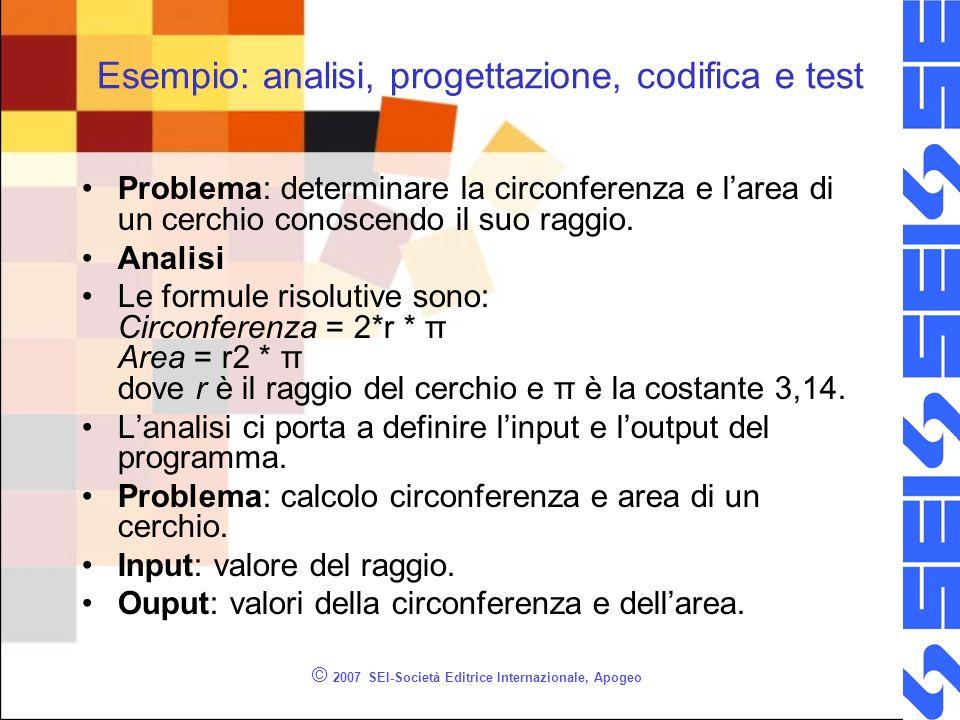 © 2007 SEI-Società Editrice Internazionale, Apogeo Esempio: analisi, progettazione, codifica e test Problema: determinare la circonferenza e larea di un cerchio conoscendo il suo raggio.