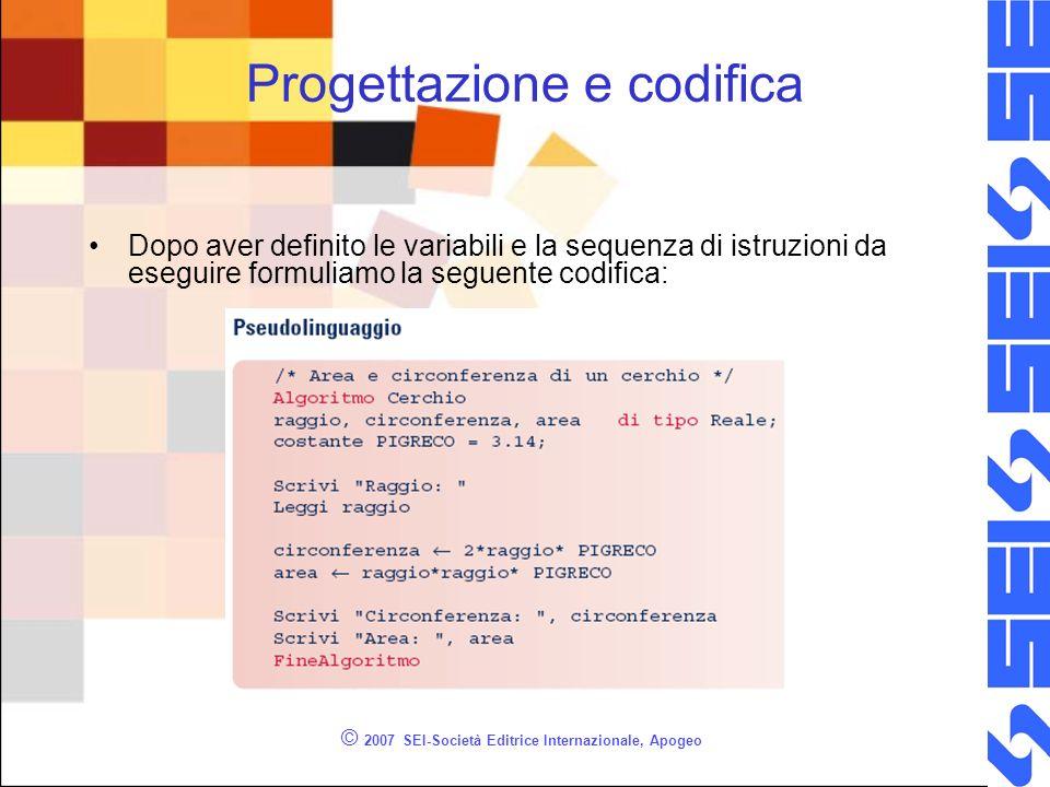 © 2007 SEI-Società Editrice Internazionale, Apogeo Progettazione e codifica Dopo aver definito le variabili e la sequenza di istruzioni da eseguire formuliamo la seguente codifica:
