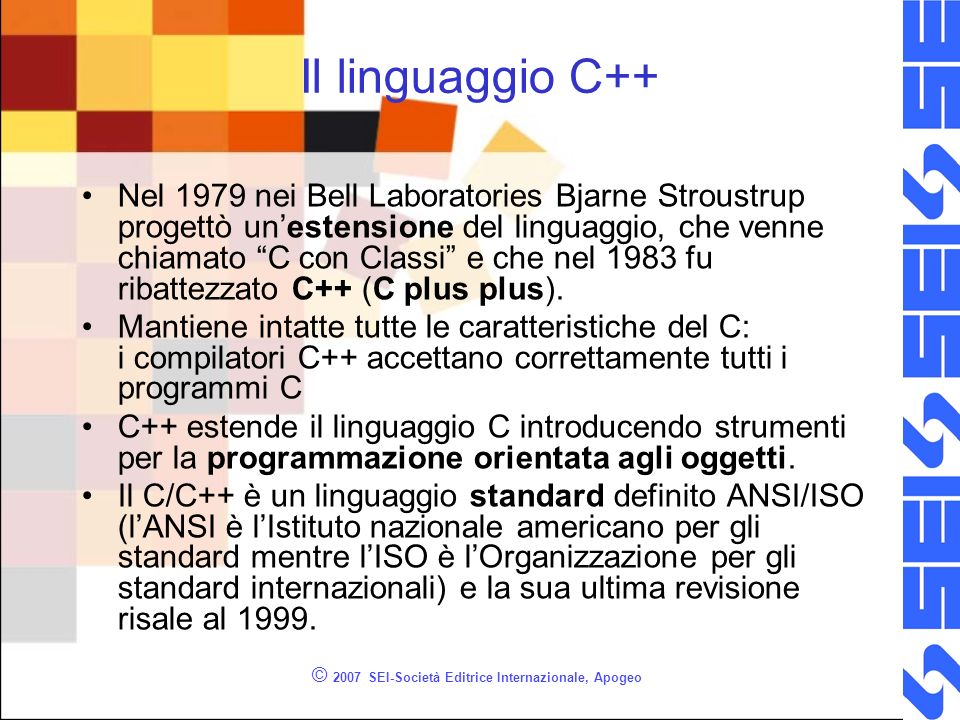 © 2007 SEI-Società Editrice Internazionale, Apogeo Input output in C++ In C++ cin (console input) e cout (console output) rappresentano rispettivamente lo standard input e lo standard output.