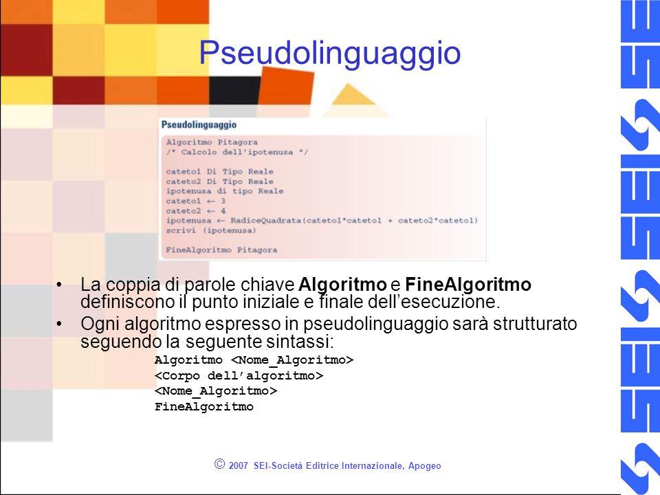 © 2007 SEI-Società Editrice Internazionale, Apogeo Pseudolinguaggio La coppia di parole chiave Algoritmo e FineAlgoritmo definiscono il punto iniziale e finale dellesecuzione.