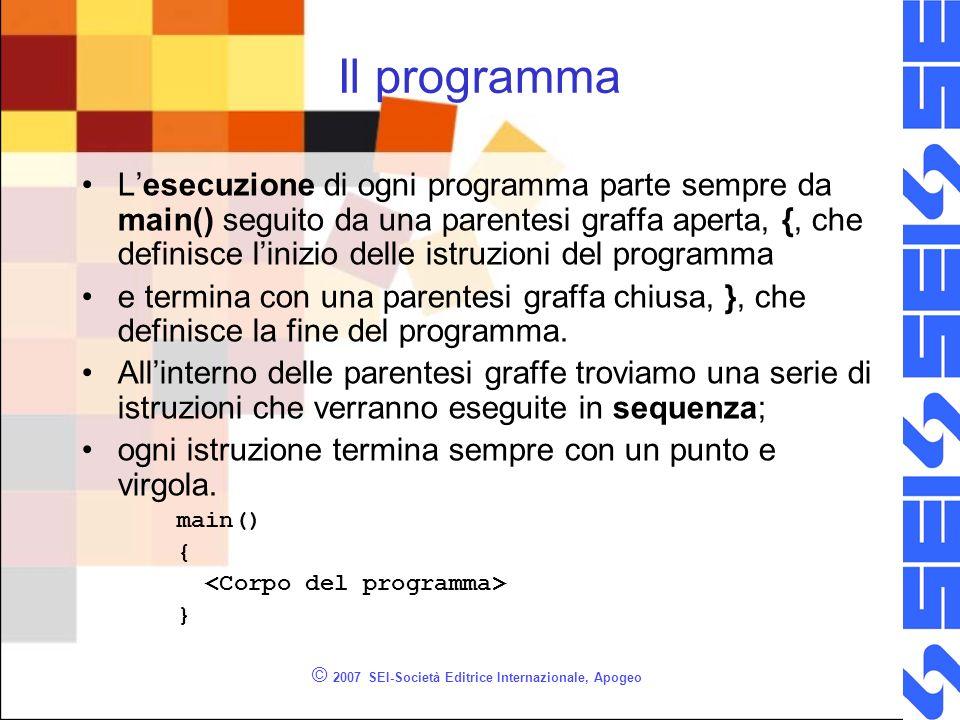 © 2007 SEI-Società Editrice Internazionale, Apogeo Sequenza in C/C++ Nel linguaggio C sono le parentesi graffe che delimitano una sequenza di istruzioni Le parentesi graffe stabiliscono anche linizio e la fine del programma.