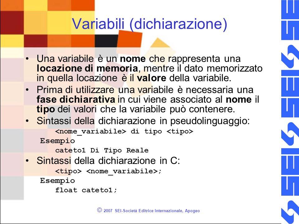 © 2007 SEI-Società Editrice Internazionale, Apogeo Variabili (dichiarazione) Una variabile è un nome che rappresenta una locazione di memoria, mentre il dato memorizzato in quella locazione è il valore della variabile.