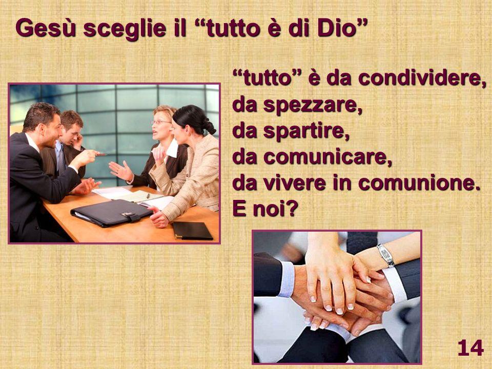 14 Gesù sceglie il tutto è di Dio tutto è da condividere, da spezzare, da spartire, da comunicare, da vivere in comunione. E noi?