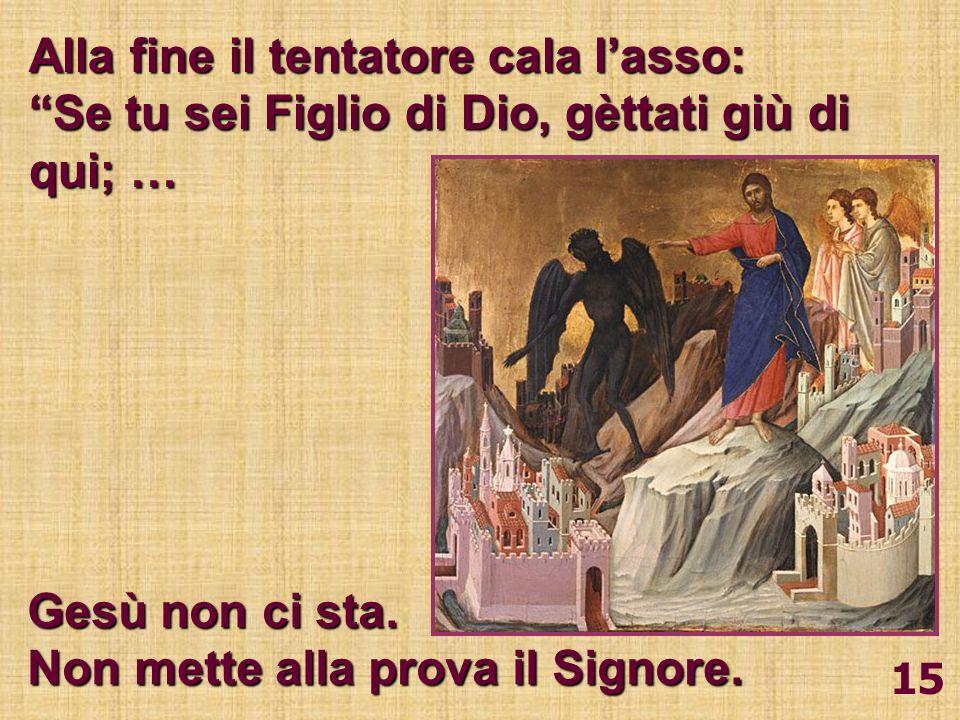 15 Alla fine il tentatore cala lasso: Se tu sei Figlio di Dio, gèttati giù di qui; … Gesù non ci sta. Non mette alla prova il Signore.