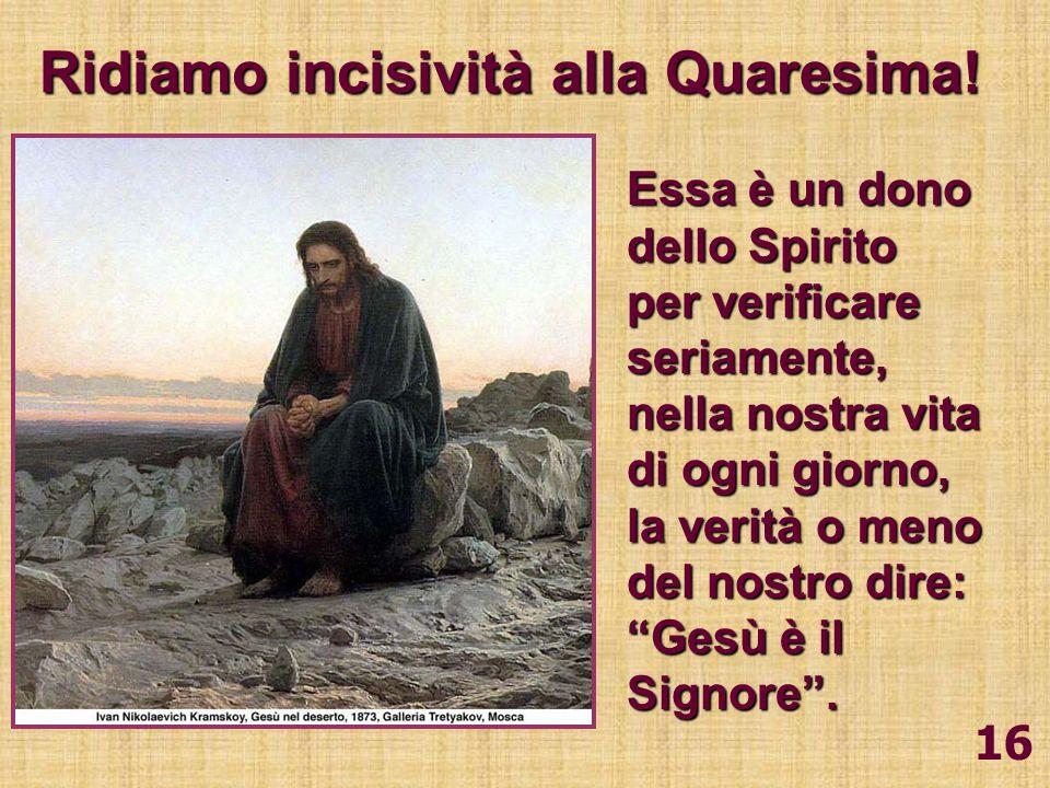 16 Ridiamo incisività alla Quaresima! Essa è un dono dello Spirito per verificare seriamente, nella nostra vita di ogni giorno, la verità o meno del n