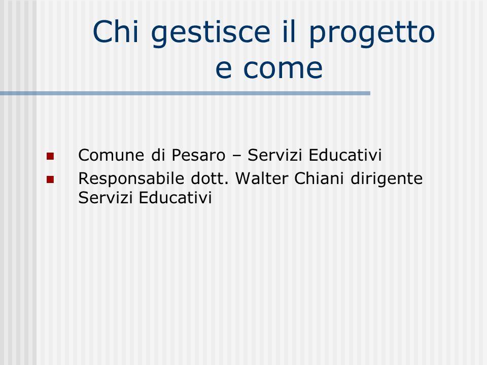 Chi gestisce il progetto e come Comune di Pesaro – Servizi Educativi Responsabile dott. Walter Chiani dirigente Servizi Educativi