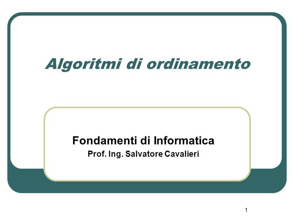 1 Algoritmi di ordinamento Fondamenti di Informatica Prof. Ing. Salvatore Cavalieri