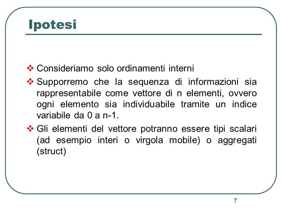 7 Ipotesi Consideriamo solo ordinamenti interni Supporremo che la sequenza di informazioni sia rappresentabile come vettore di n elementi, ovvero ogni