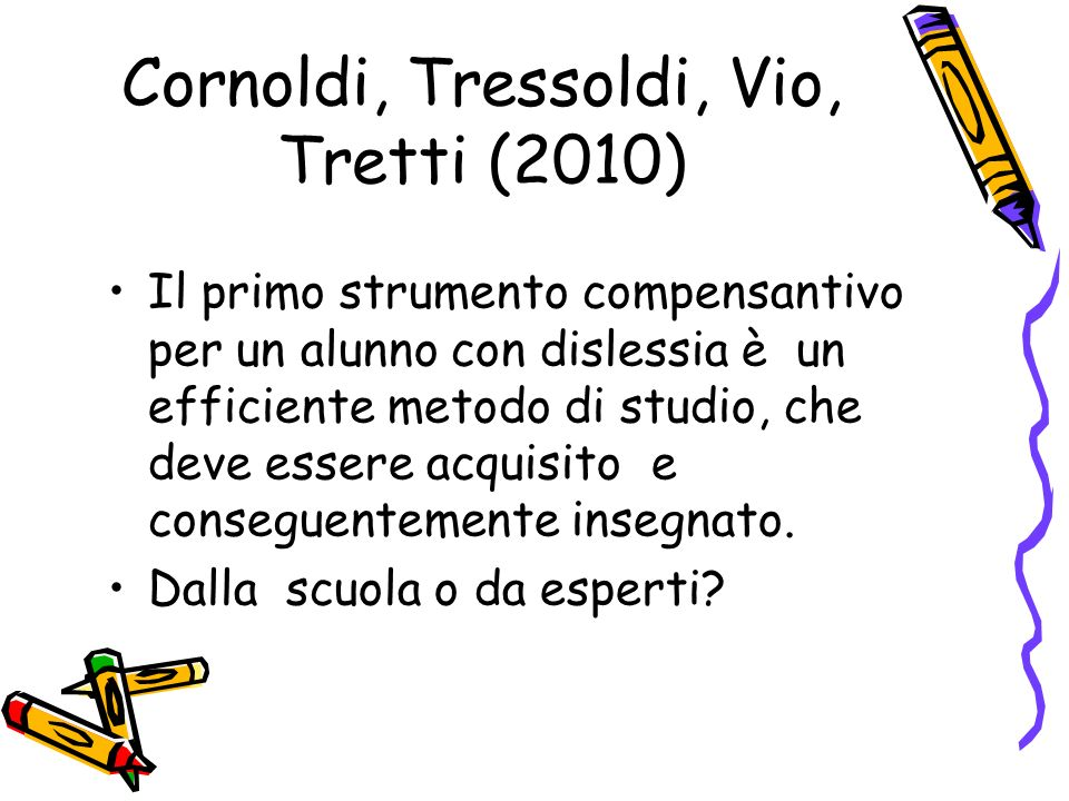 Cornoldi, Tressoldi, Vio, Tretti (2010) Il primo strumento compensantivo per un alunno con dislessia è un efficiente metodo di studio, che deve essere