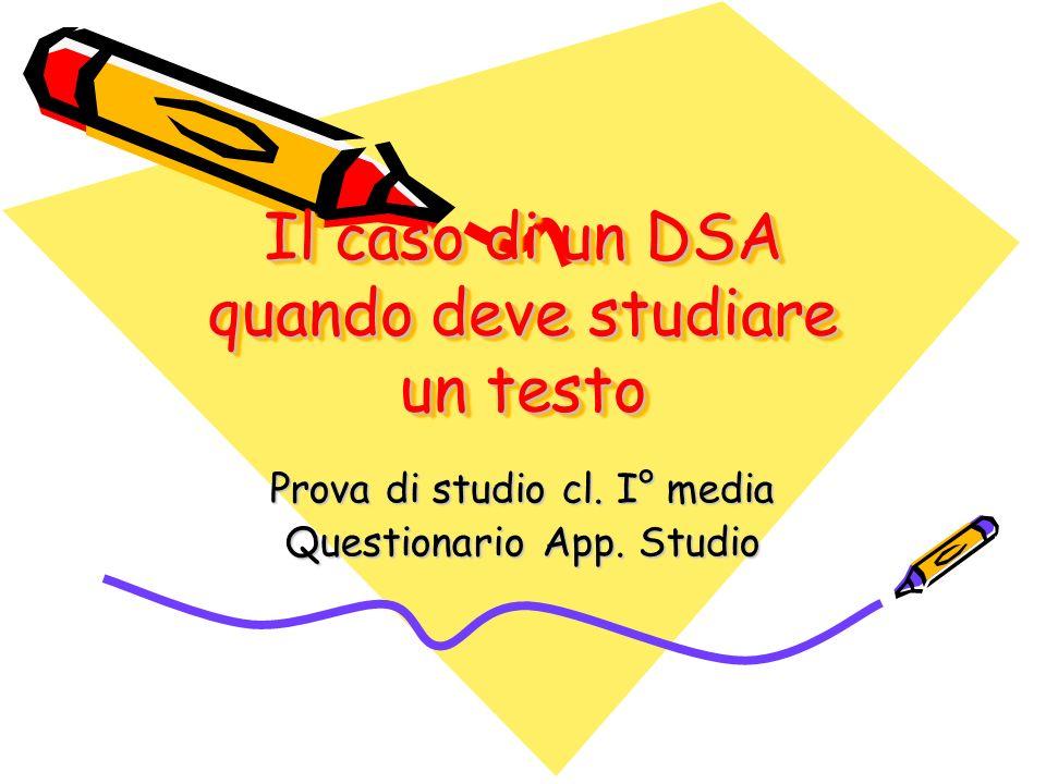 Il caso di un DSA quando deve studiare un testo Prova di studio cl. I° media Questionario App. Studio