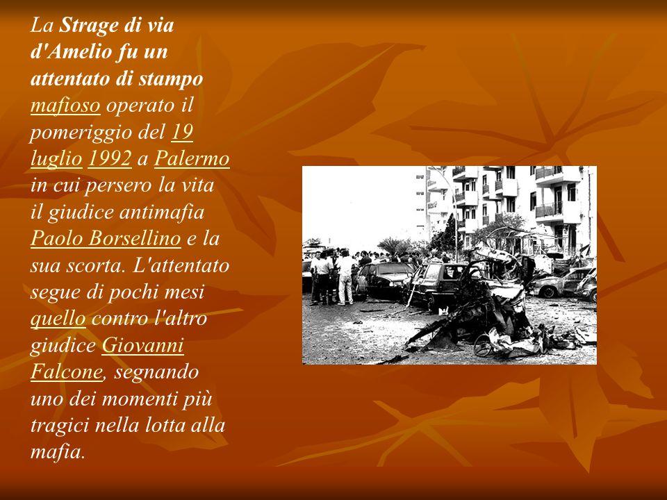 La Strage di via d'Amelio fu un attentato di stampo mafioso operato il pomeriggio del 19 luglio 1992 a Palermo in cui persero la vita il giudice antim