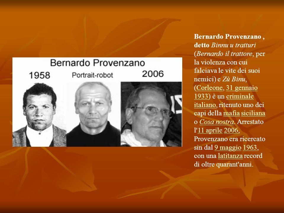 Bernardo Provenzano, detto Binnu u tratturi (Bernardo il trattore, per la violenza con cui falciava le vite dei suoi nemici) e Zù Binu, (Corleone, 31