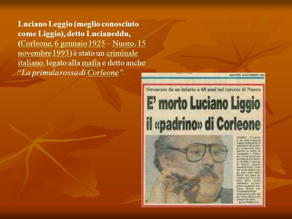 Luciano Leggio (meglio conosciuto come Liggio), detto Lucianeddu, (Corleone, 6 gennaio 1925 – Nuoro, 15 novembre 1993) è stato un criminale italiano,