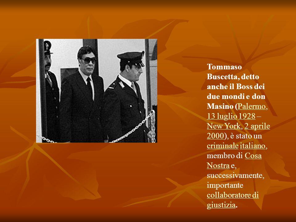 Tommaso Buscetta, detto anche il Boss dei due mondi e don Masino (Palermo, 13 luglio 1928 – New York, 2 aprile 2000), è stato un criminale italiano, m