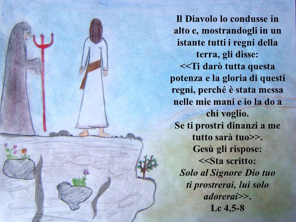Il Diavolo lo condusse in alto e, mostrandogli in un istante tutti i regni della terra, gli disse: >. Gesù gli rispose: >. Lc 4,5-8