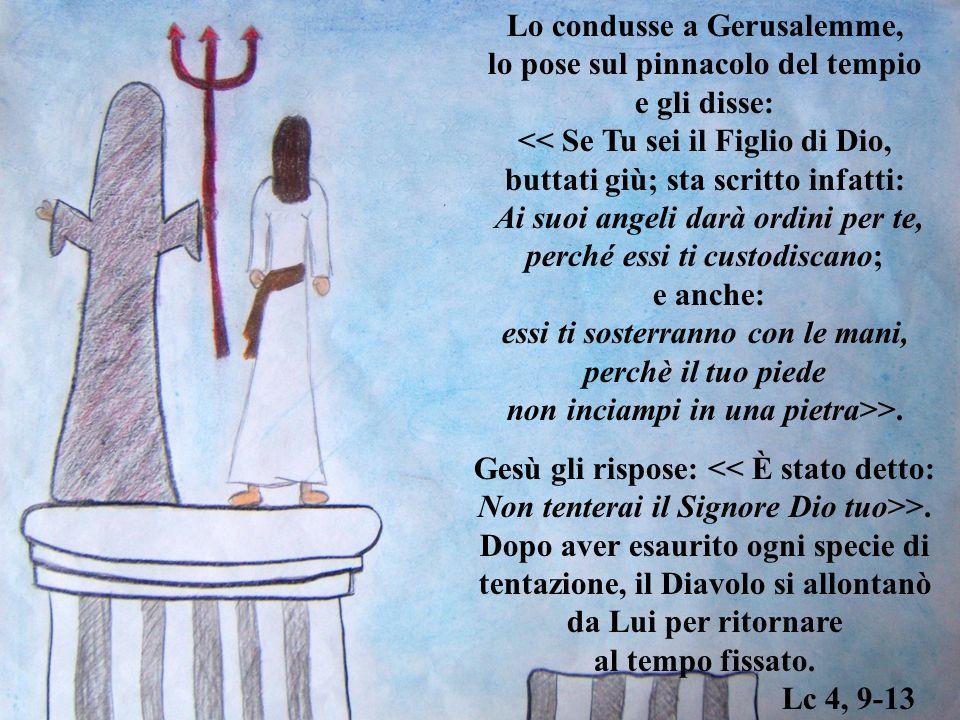 Lo condusse a Gerusalemme, lo pose sul pinnacolo del tempio e gli disse: << Se Tu sei il Figlio di Dio, buttati giù; sta scritto infatti: Ai suoi ange