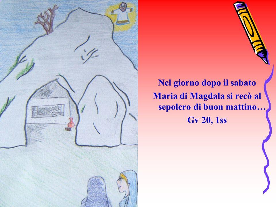 Nel giorno dopo il sabato Maria di Magdala si recò al sepolcro di buon mattino… Gv 20, 1ss