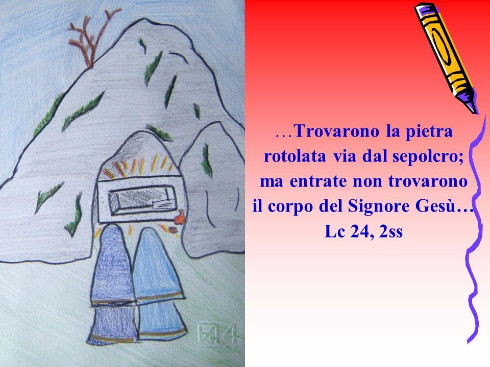 …Trovarono la pietra rotolata via dal sepolcro; ma entrate non trovarono il corpo del Signore Gesù… Lc 24, 2ss