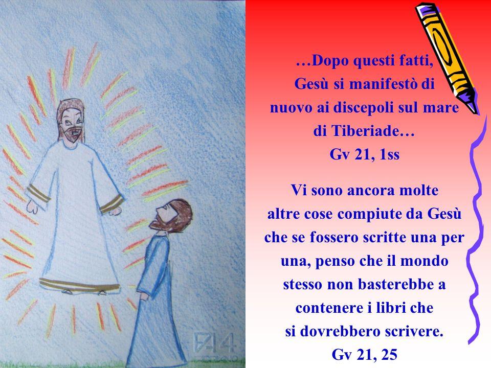 …Dopo questi fatti, Gesù si manifestò di nuovo ai discepoli sul mare di Tiberiade… Gv 21, 1ss Vi sono ancora molte altre cose compiute da Gesù che se