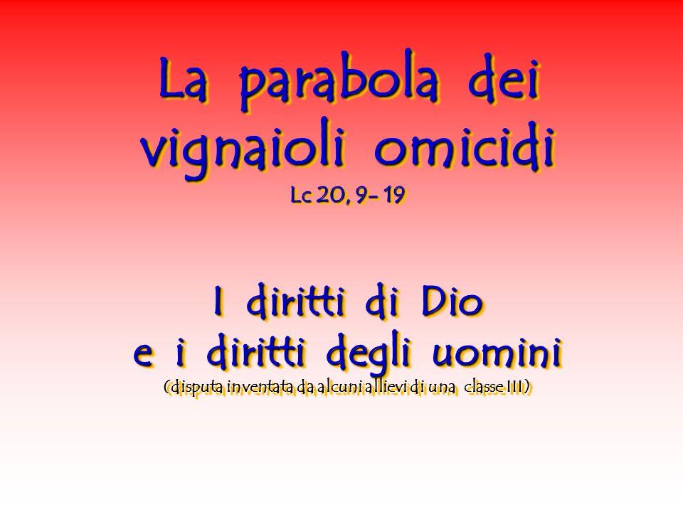 La parabola dei vignaioli omicidi Lc 20, 9- 19 I diritti di Dio e i diritti degli uomini (disputa inventata da alcuni allievi di una classe III) La pa