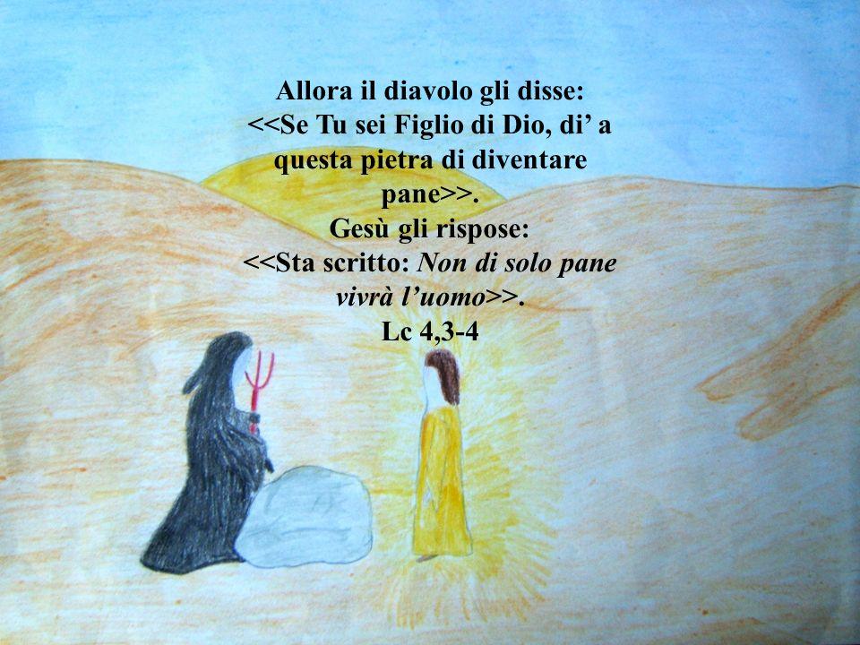 Allora il diavolo gli disse: <<Se Tu sei Figlio di Dio, di a questa pietra di diventare pane>>. Gesù gli rispose: <<Sta scritto: Non di solo pane vivr