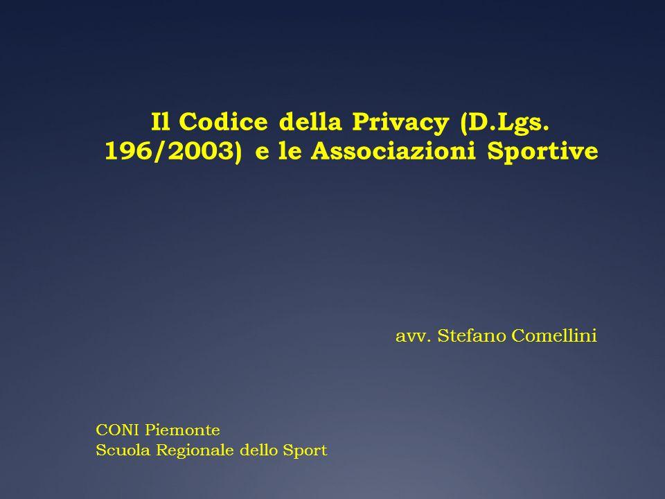 Il Codice della Privacy (D.Lgs. 196/2003) e le Associazioni Sportive avv. Stefano Comellini CONI Piemonte Scuola Regionale dello Sport